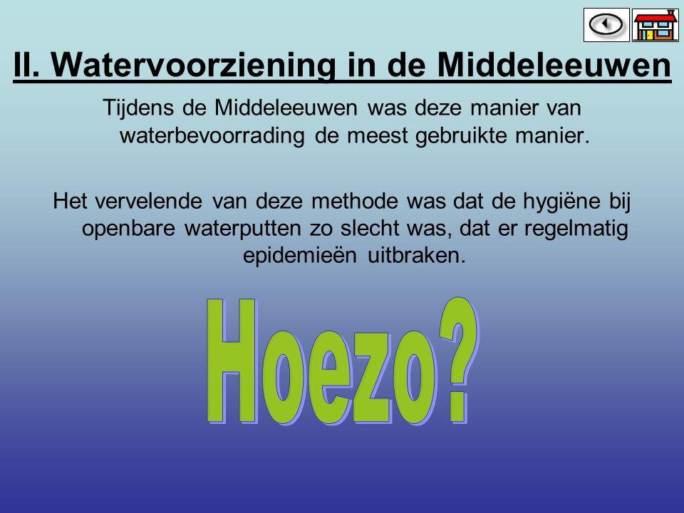II. Watervoorziening in de Middeleeuwen Tijdens de Middeleeuwen was deze manier van waterbevoorrading de meest gebruikte manier. Het vervelende van de