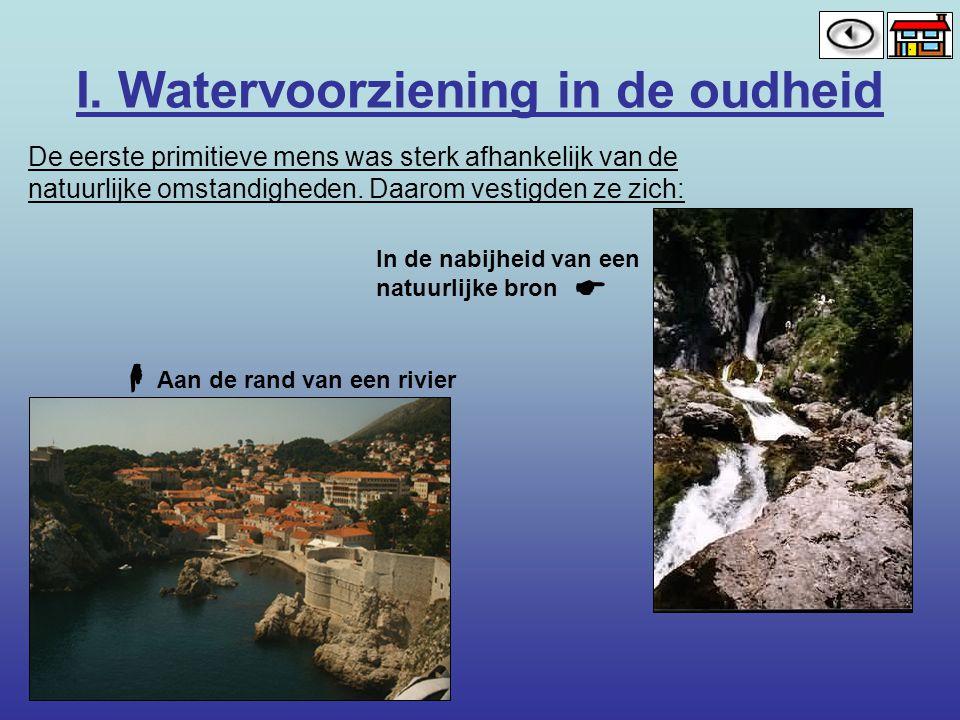 I. Watervoorziening in de oudheid De eerste primitieve mens was sterk afhankelijk van de natuurlijke omstandigheden. Daarom vestigden ze zich: Aan de