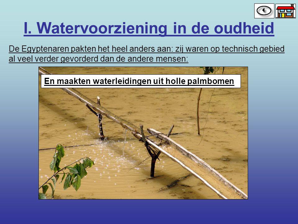 I. Watervoorziening in de oudheid De Egyptenaren pakten het heel anders aan: zij waren op technisch gebied al veel verder gevorderd dan de andere mens
