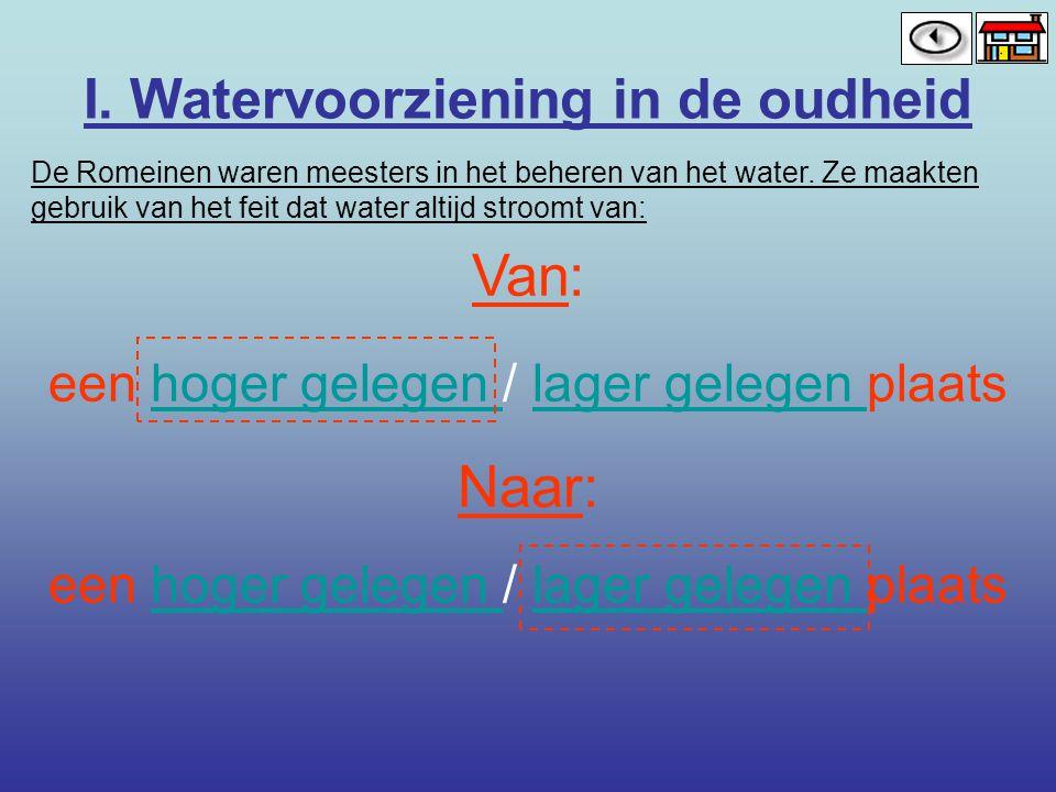 I. Watervoorziening in de oudheid De Romeinen waren meesters in het beheren van het water. Ze maakten gebruik van het feit dat water altijd stroomt va