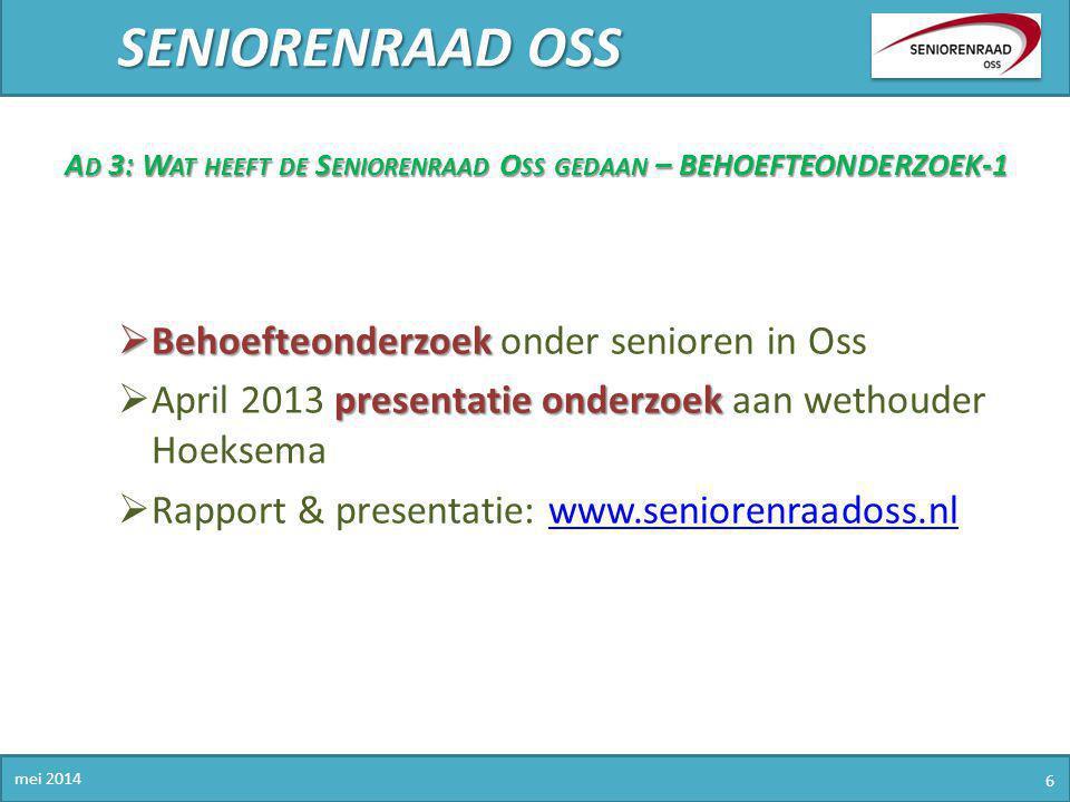SENIORENRAAD OSS mei 2014 6 A D 3: W AT HEEFT DE S ENIORENRAAD O SS GEDAAN – BEHOEFTEONDERZOEK-1  Behoefteonderzoek  Behoefteonderzoek onder seniore