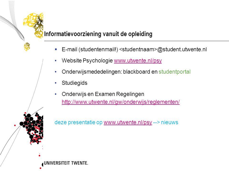Informatievoorziening vanuit de opleiding  E-mail (studentenmail!) @student.utwente.nl Website Psychologie www.utwente.nl/psywww.utwente.nl/psy Onderwijsmededelingen: blackboard en studentportal Studiegids Onderwijs en Examen Regelingen http://www.utwente.nl/gw/onderwijs/reglementen/ http://www.utwente.nl/gw/onderwijs/reglementen/ deze presentatie op www.utwente.nl/psy --> nieuwswww.utwente.nl/psy