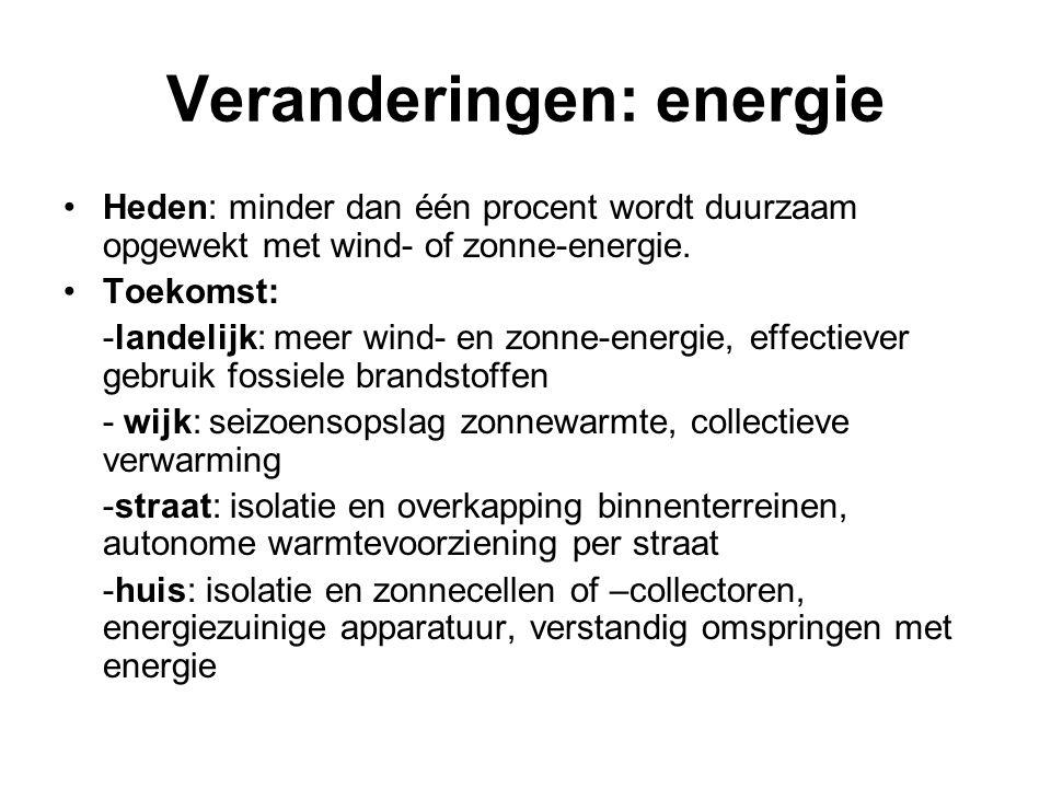 Veranderingen: energie Heden: minder dan één procent wordt duurzaam opgewekt met wind- of zonne-energie. Toekomst: -landelijk: meer wind- en zonne-ene