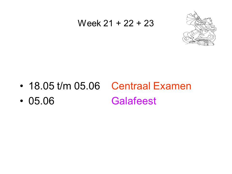 Week 21 + 22 + 23 18.05 t/m 05.06 Centraal Examen 05.06 Galafeest