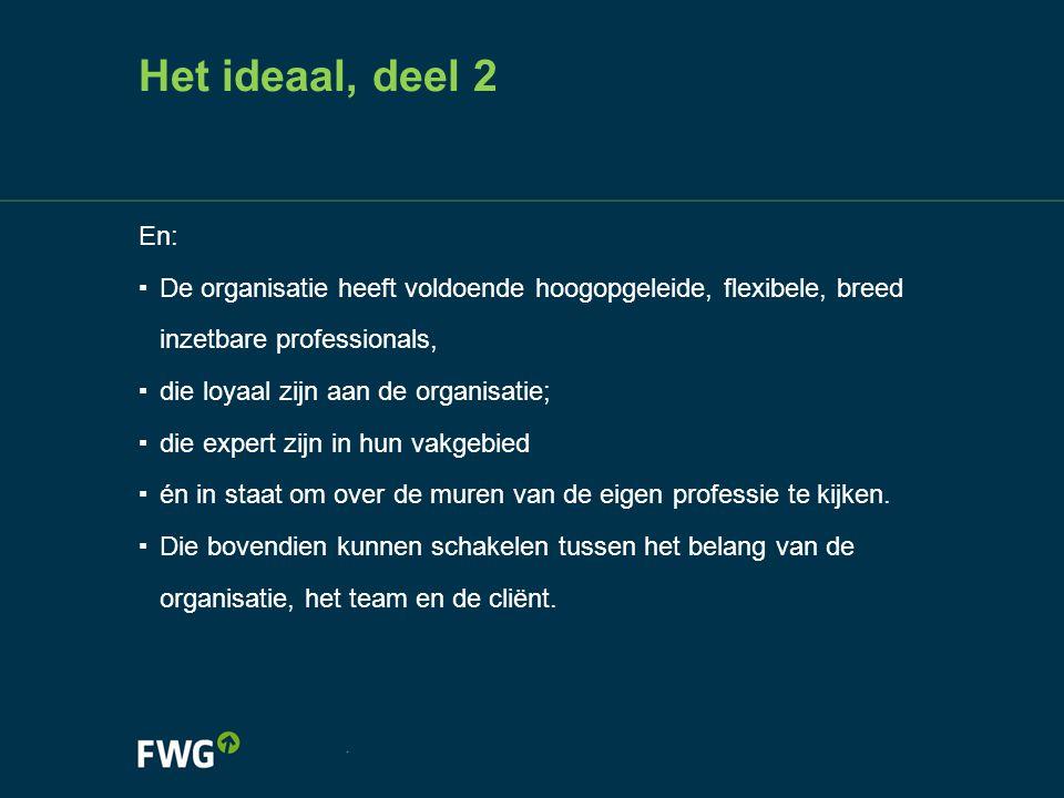 Het ideaal, deel 2 En: ▪ De organisatie heeft voldoende hoogopgeleide, flexibele, breed inzetbare professionals, ▪ die loyaal zijn aan de organisatie;