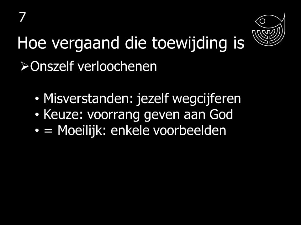  Onszelf verloochenen Misverstanden: jezelf wegcijferen Keuze: voorrang geven aan God = Moeilijk: enkele voorbeelden  Tegen laksheid ingaan Hoe vergaand die toewijding is 8