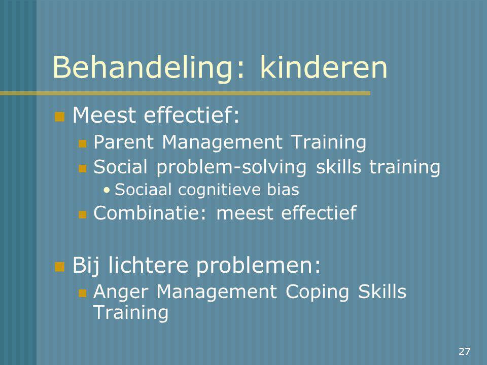 27 Behandeling: kinderen Meest effectief: Parent Management Training Social problem-solving skills training Sociaal cognitieve bias Combinatie: meest effectief Bij lichtere problemen: Anger Management Coping Skills Training