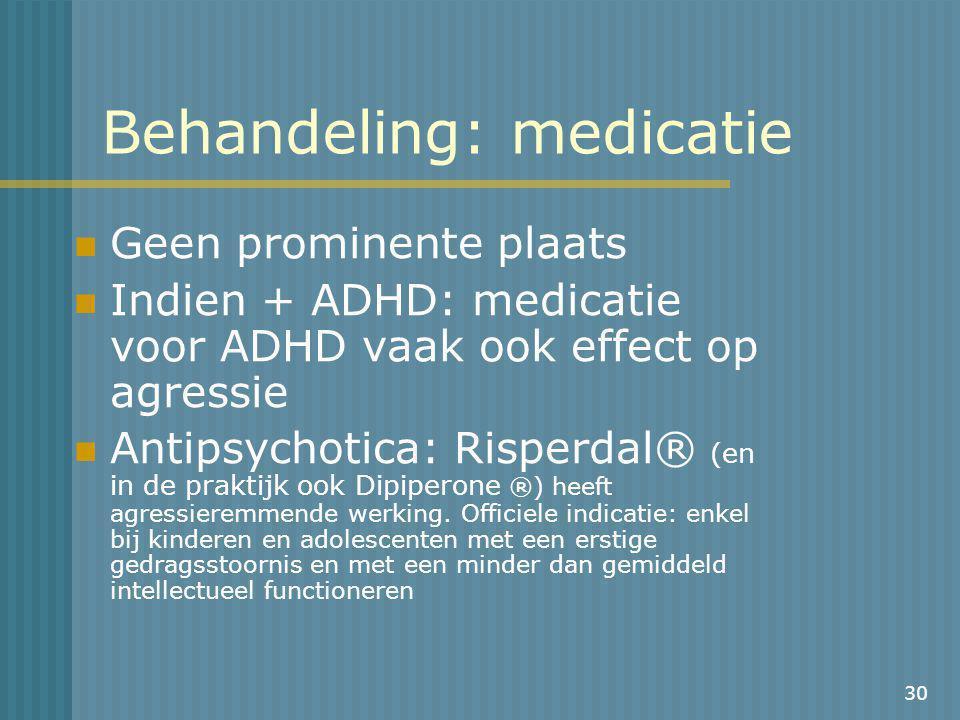30 Behandeling: medicatie Geen prominente plaats Indien + ADHD: medicatie voor ADHD vaak ook effect op agressie Antipsychotica: Risperdal® (en in de praktijk ook Dipiperone ®) heeft agressieremmende werking.