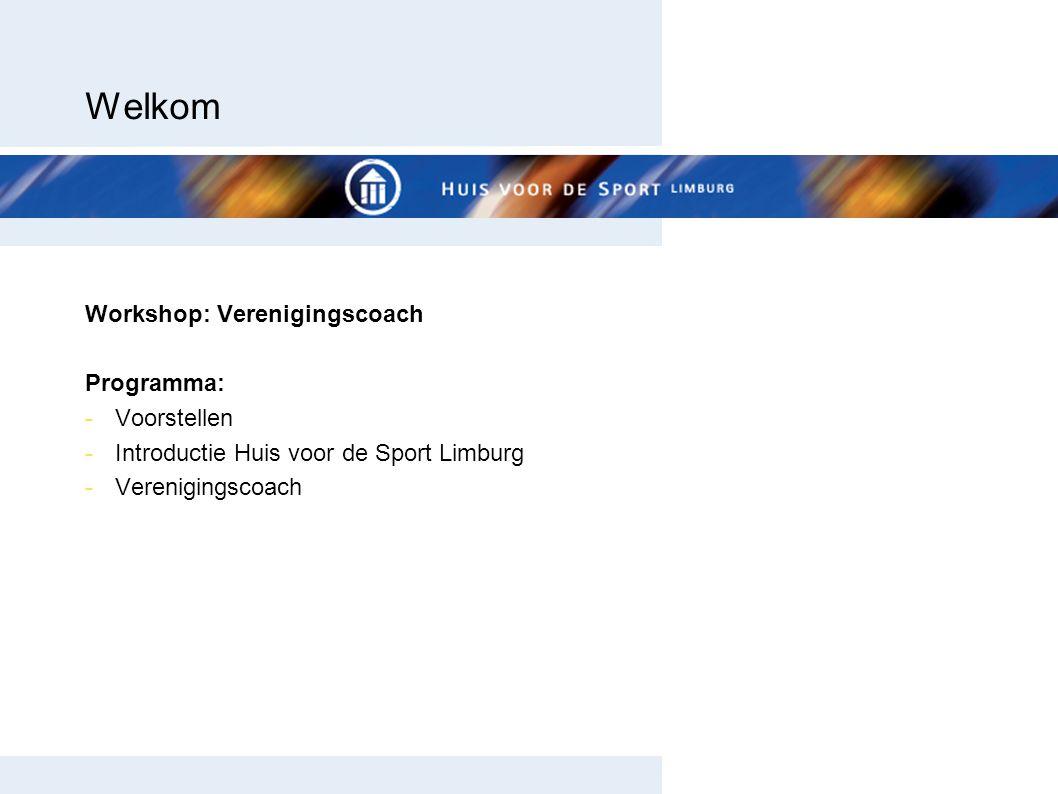 Welkom Workshop: Verenigingscoach Programma: -Voorstellen -Introductie Huis voor de Sport Limburg -Verenigingscoach