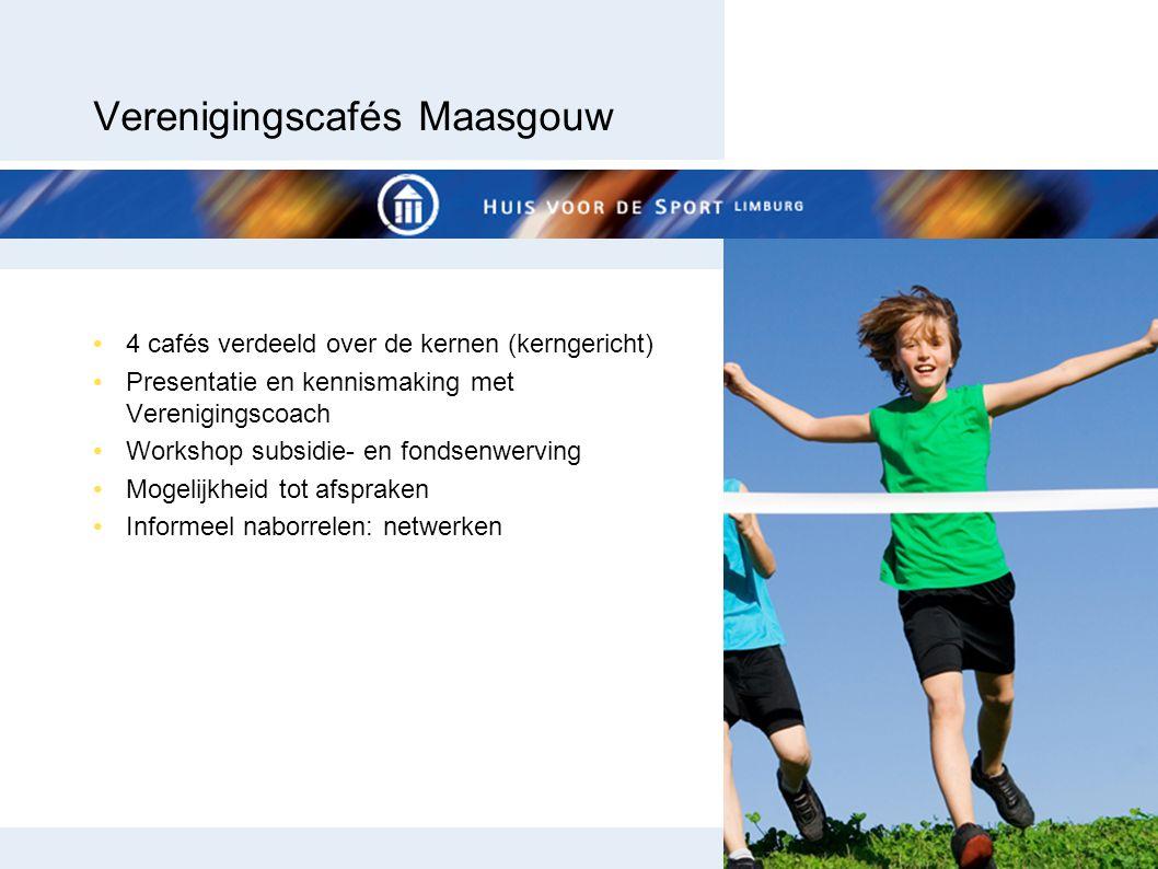 Verenigingscafés Maasgouw 4 cafés verdeeld over de kernen (kerngericht) Presentatie en kennismaking met Verenigingscoach Workshop subsidie- en fondsenwerving Mogelijkheid tot afspraken Informeel naborrelen: netwerken