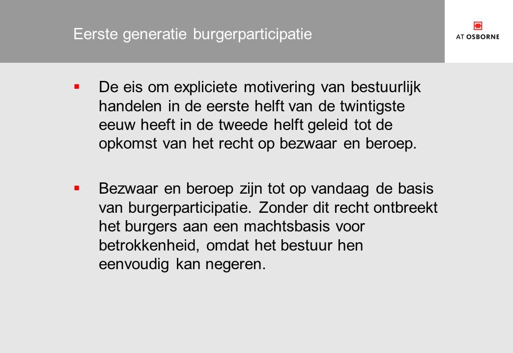 Eerste generatie burgerparticipatie  De eis om expliciete motivering van bestuurlijk handelen in de eerste helft van de twintigste eeuw heeft in de tweede helft geleid tot de opkomst van het recht op bezwaar en beroep.