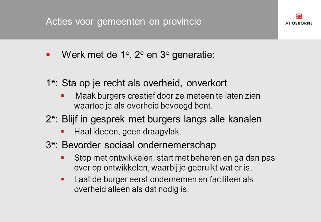 Acties voor gemeenten en provincie  Werk met de 1 e, 2 e en 3 e generatie: 1 e :Sta op je recht als overheid, onverkort  Maak burgers creatief door ze meteen te laten zien waartoe je als overheid bevoegd bent.