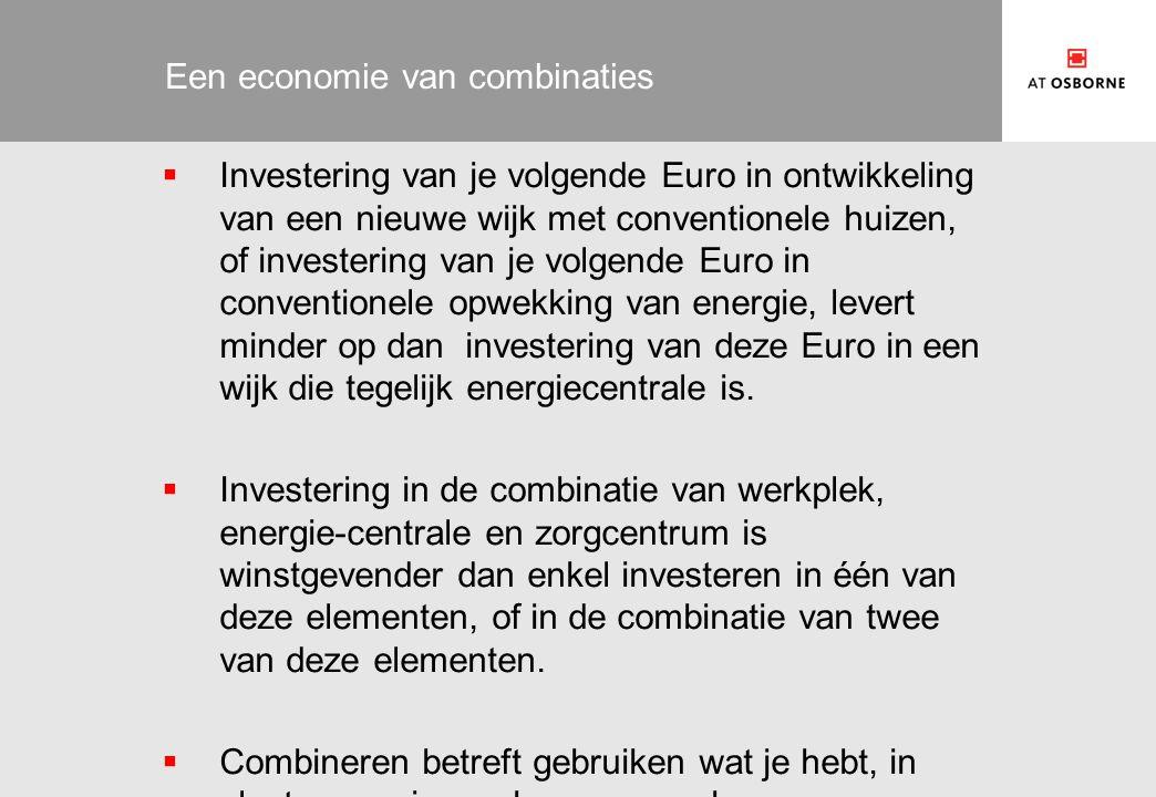 Een economie van combinaties  Investering van je volgende Euro in ontwikkeling van een nieuwe wijk met conventionele huizen, of investering van je volgende Euro in conventionele opwekking van energie, levert minder op dan investering van deze Euro in een wijk die tegelijk energiecentrale is.