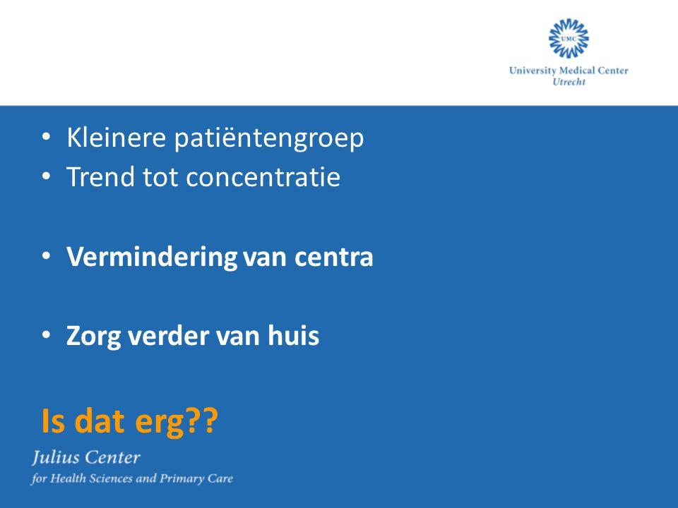 Kleinere patiëntengroep Trend tot concentratie Vermindering van centra Zorg verder van huis Is dat erg??