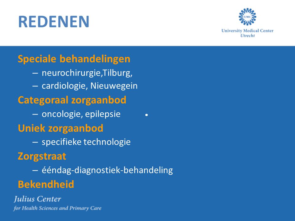 REDENEN Speciale behandelingen – neurochirurgie,Tilburg, – cardiologie, Nieuwegein Categoraal zorgaanbod – oncologie, epilepsie Uniek zorgaanbod – specifieke technologie Zorgstraat – ééndag-diagnostiek-behandeling Bekendheid