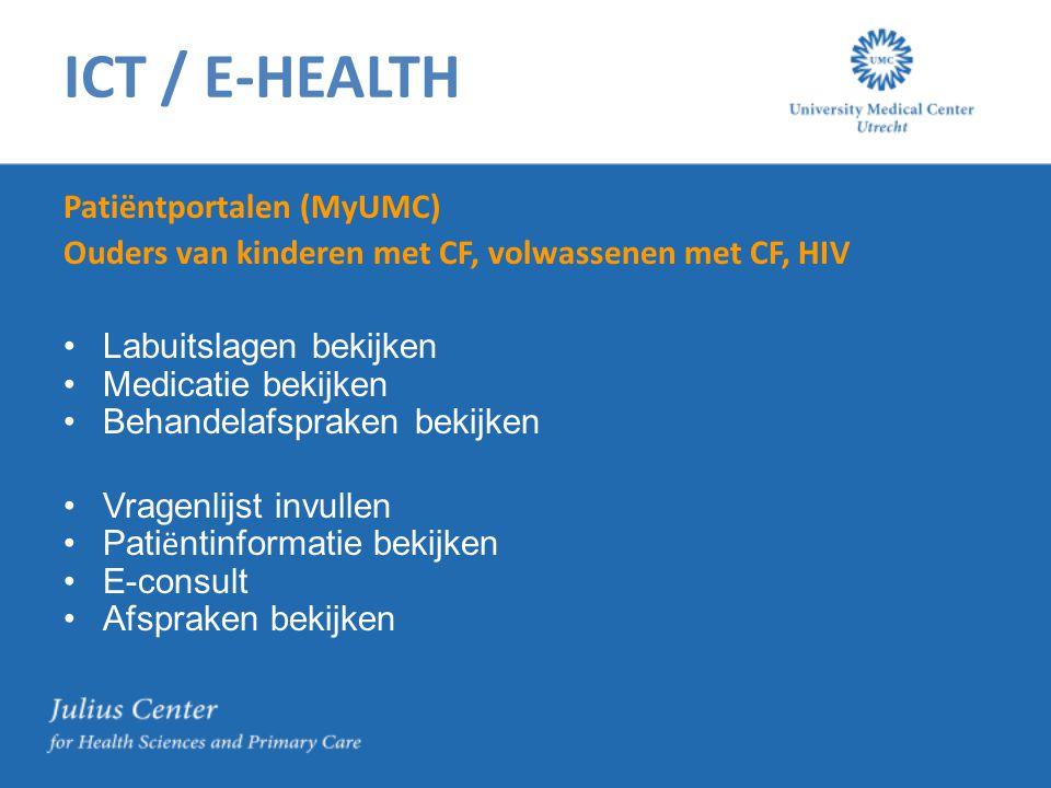 ICT / E-HEALTH Patiëntportalen (MyUMC) Ouders van kinderen met CF, volwassenen met CF, HIV Labuitslagen bekijken Medicatie bekijken Behandelafspraken bekijken Vragenlijst invullen Pati ë ntinformatie bekijken E-consult Afspraken bekijken
