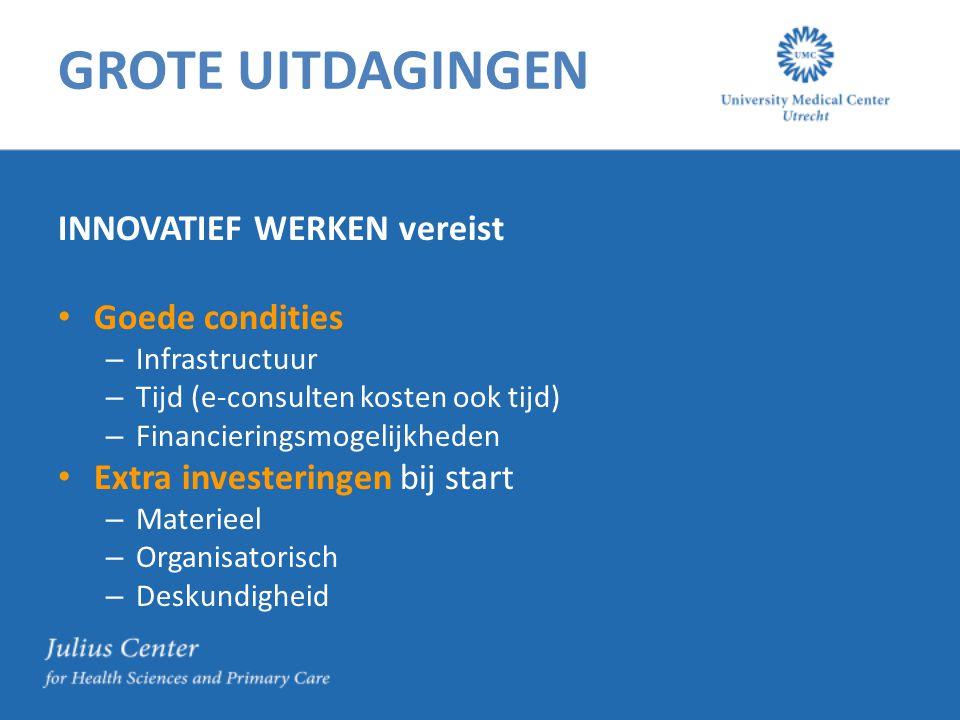 GROTE UITDAGINGEN INNOVATIEF WERKEN vereist Goede condities – Infrastructuur – Tijd (e-consulten kosten ook tijd) – Financieringsmogelijkheden Extra investeringen bij start – Materieel – Organisatorisch – Deskundigheid