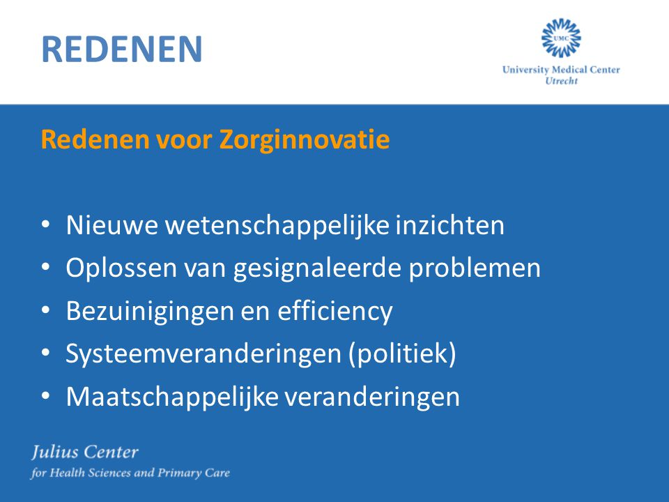 REDENEN Redenen voor Zorginnovatie Nieuwe wetenschappelijke inzichten Oplossen van gesignaleerde problemen Bezuinigingen en efficiency Systeemveranderingen (politiek) Maatschappelijke veranderingen