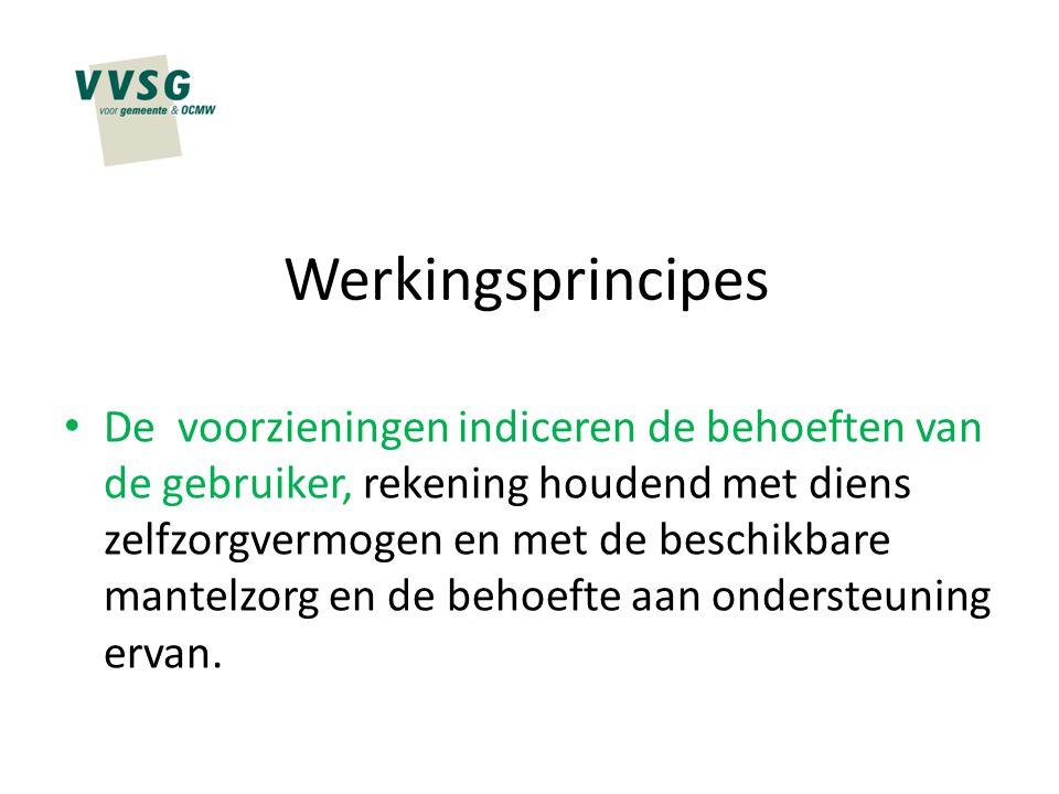 Werkingsprincipes De voorzieningen indiceren de behoeften van de gebruiker, rekening houdend met diens zelfzorgvermogen en met de beschikbare mantelzo