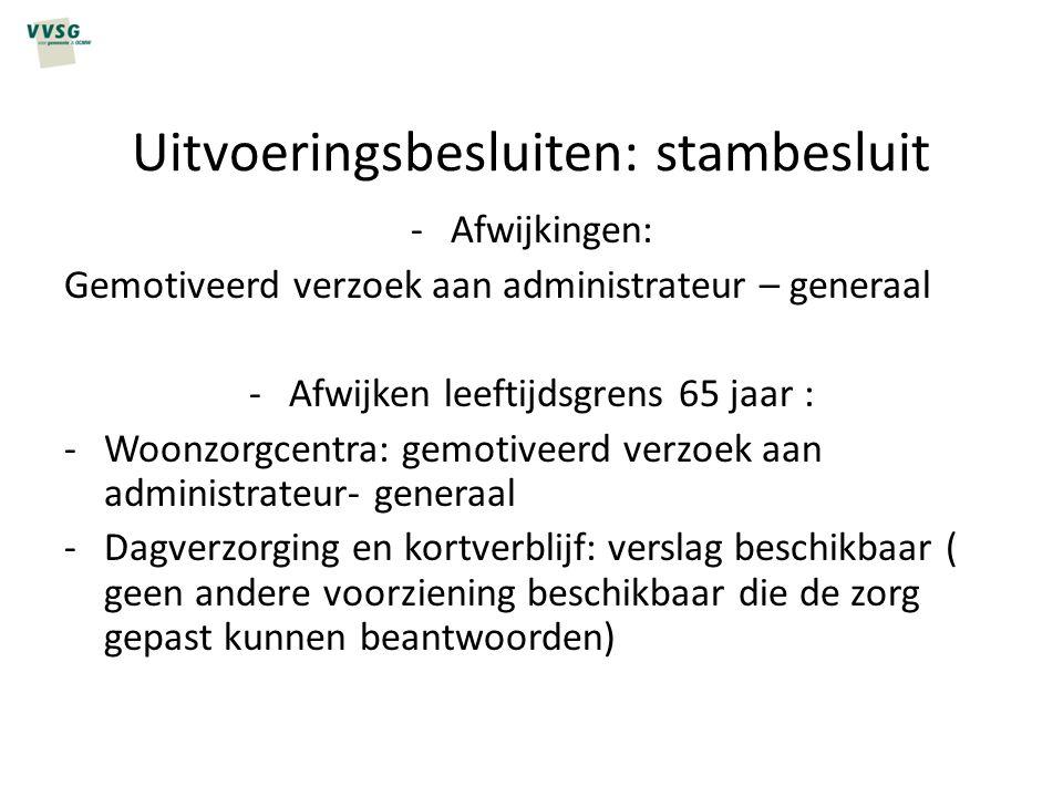 Uitvoeringsbesluiten: stambesluit -Afwijkingen: Gemotiveerd verzoek aan administrateur – generaal -Afwijken leeftijdsgrens 65 jaar : -Woonzorgcentra: