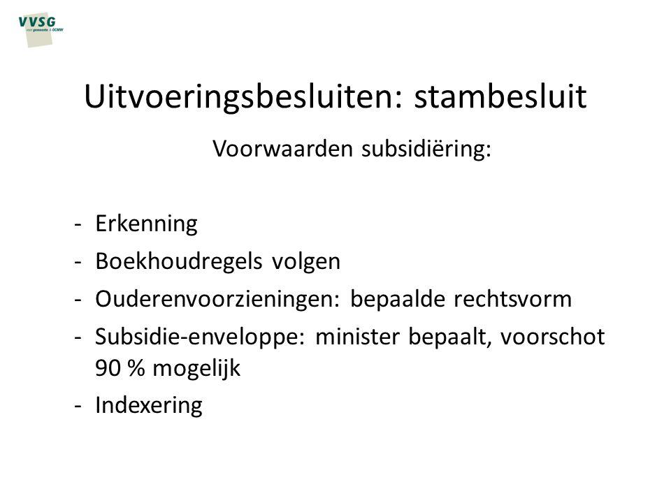 Uitvoeringsbesluiten: stambesluit Voorwaarden subsidiëring: -Erkenning -Boekhoudregels volgen -Ouderenvoorzieningen: bepaalde rechtsvorm -Subsidie-env