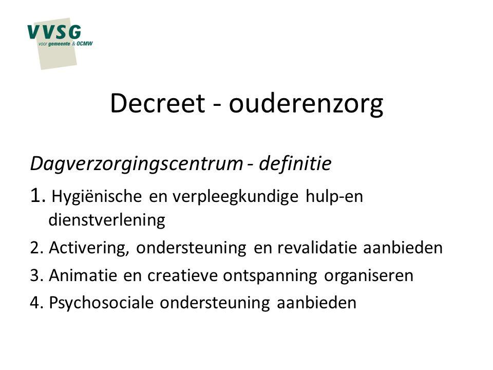 Decreet - ouderenzorg Dagverzorgingscentrum - definitie 1. Hygiënische en verpleegkundige hulp-en dienstverlening 2. Activering, ondersteuning en reva