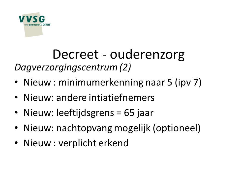 Decreet - ouderenzorg Dagverzorgingscentrum (2) Nieuw : minimumerkenning naar 5 (ipv 7) Nieuw: andere intiatiefnemers Nieuw: leeftijdsgrens = 65 jaar