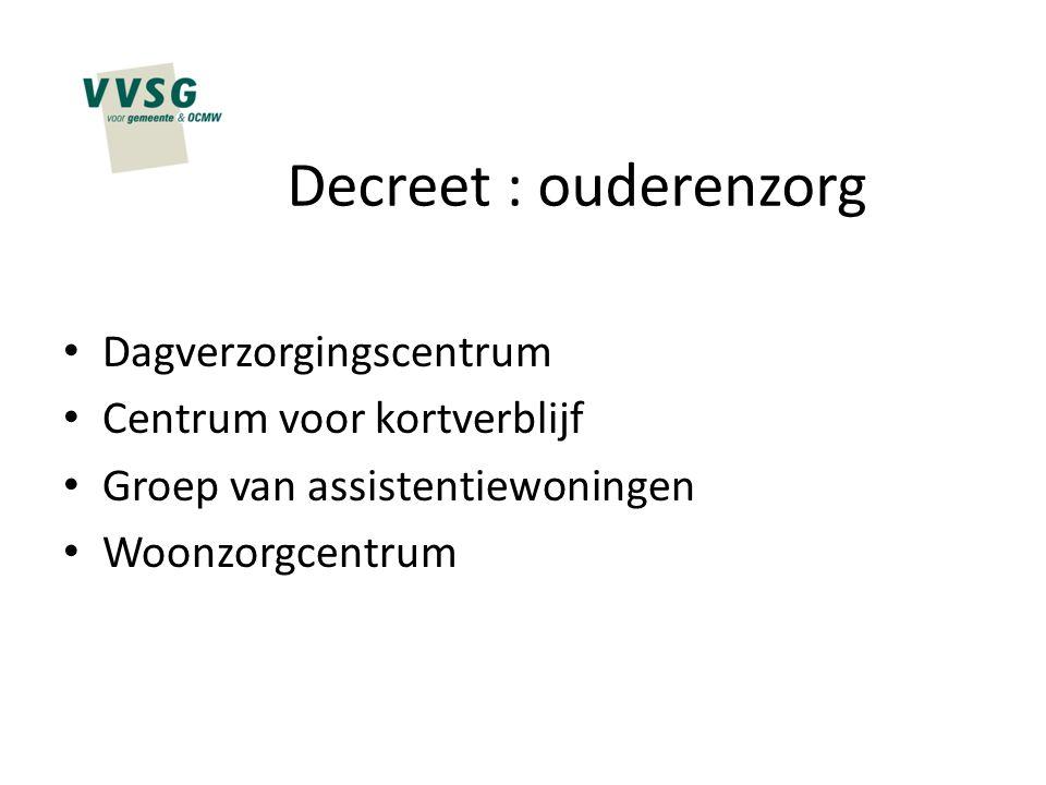 Decreet : ouderenzorg Dagverzorgingscentrum Centrum voor kortverblijf Groep van assistentiewoningen Woonzorgcentrum