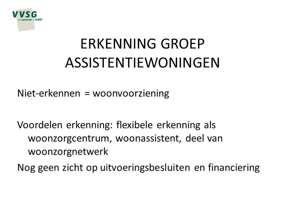 ERKENNING GROEP ASSISTENTIEWONINGEN Niet-erkennen = woonvoorziening Voordelen erkenning: flexibele erkenning als woonzorgcentrum, woonassistent, deel
