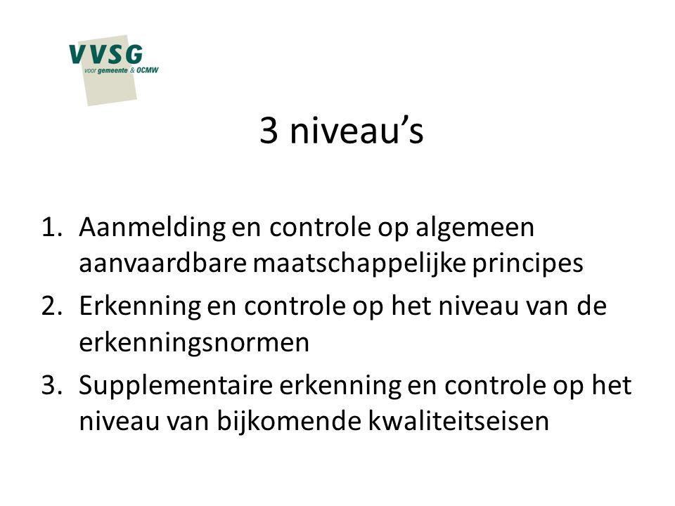 3 niveau's 1.Aanmelding en controle op algemeen aanvaardbare maatschappelijke principes 2.Erkenning en controle op het niveau van de erkenningsnormen