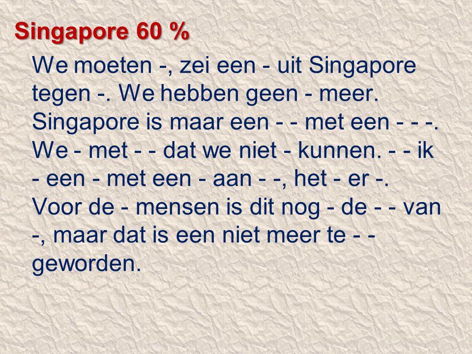 Singapore 60 % We moeten -, zei een - uit Singapore tegen -. We hebben geen - meer. Singapore is maar een - - met een - - -. We - met - - dat we niet