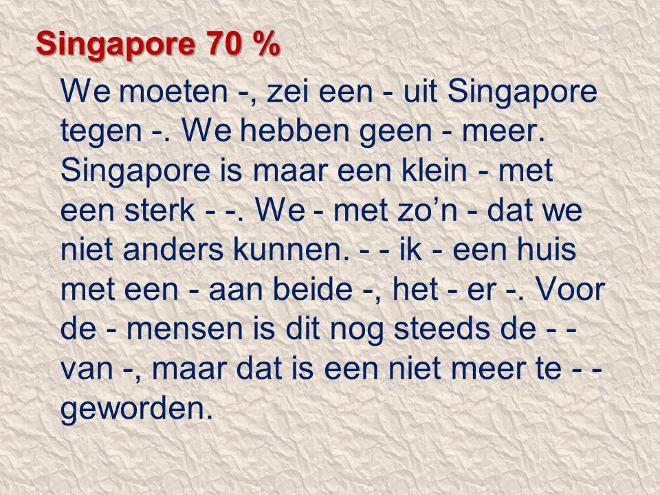 Singapore 70 % We moeten -, zei een - uit Singapore tegen -. We hebben geen - meer. Singapore is maar een klein - met een sterk - -. We - met zo'n - d