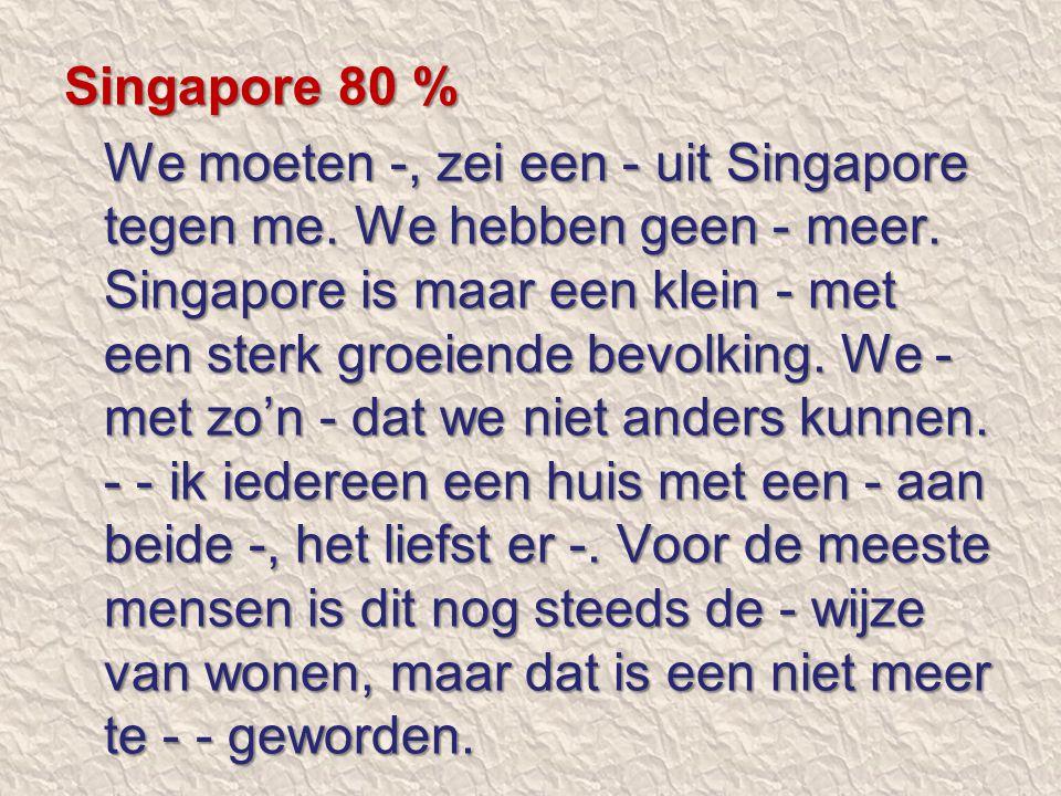 Singapore 80 % We moeten -, zei een - uit Singapore tegen me. We hebben geen - meer. Singapore is maar een klein - met een sterk groeiende bevolking.