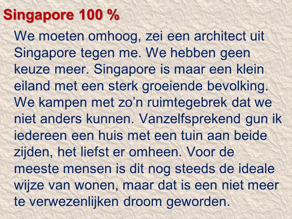 Singapore 100 % We moeten omhoog, zei een architect uit Singapore tegen me. We hebben geen keuze meer. Singapore is maar een klein eiland met een ster