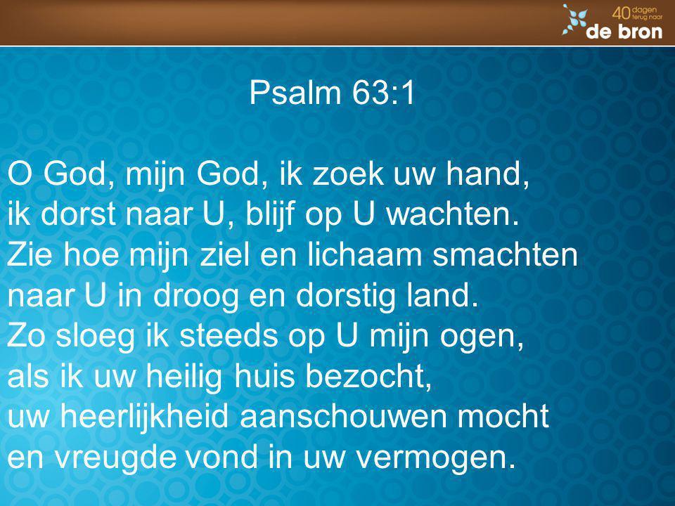 Psalm 63:1 O God, mijn God, ik zoek uw hand, ik dorst naar U, blijf op U wachten. Zie hoe mijn ziel en lichaam smachten naar U in droog en dorstig lan