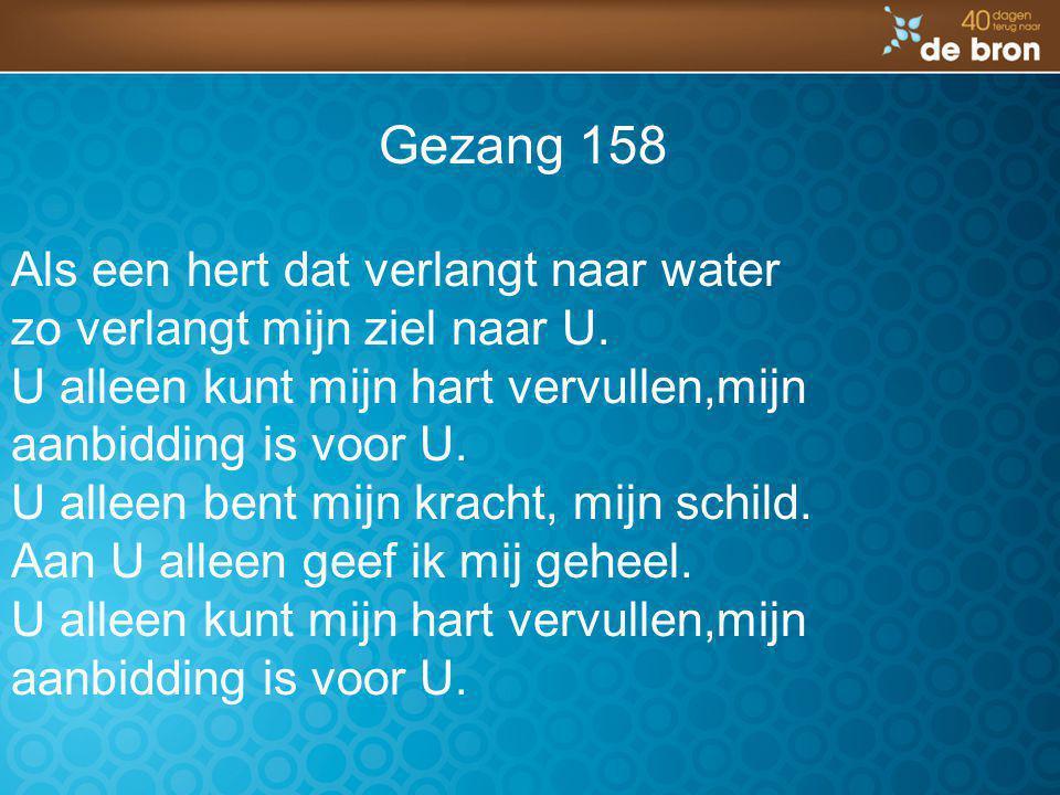 Gezang 158 Als een hert dat verlangt naar water zo verlangt mijn ziel naar U. U alleen kunt mijn hart vervullen,mijn aanbidding is voor U. U alleen be