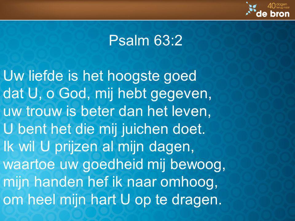 Psalm 63:2 Uw liefde is het hoogste goed dat U, o God, mij hebt gegeven, uw trouw is beter dan het leven, U bent het die mij juichen doet. Ik wil U pr