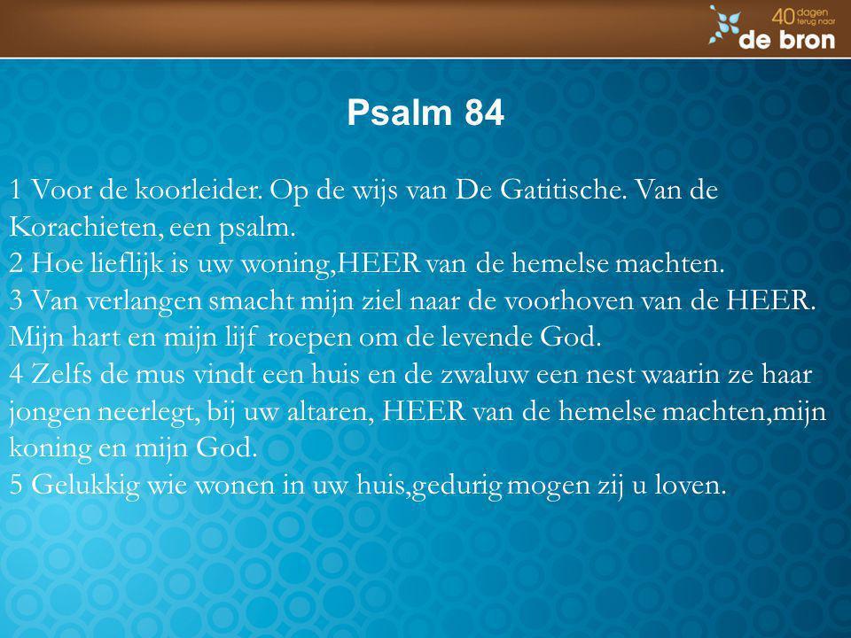 Psalm 84 1 Voor de koorleider. Op de wijs van De Gatitische. Van de Korachieten, een psalm. 2 Hoe lieflijk is uw woning,HEER van de hemelse machten. 3