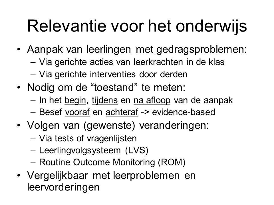 Relevantie voor het onderwijs Aanpak van leerlingen met gedragsproblemen: –Via gerichte acties van leerkrachten in de klas –Via gerichte interventies door derden Nodig om de toestand te meten: –In het begin, tijdens en na afloop van de aanpak –Besef vooraf en achteraf -> evidence-based Volgen van (gewenste) veranderingen: –Via tests of vragenlijsten –Leerlingvolgsysteem (LVS) –Routine Outcome Monitoring (ROM) Vergelijkbaar met leerproblemen en leervorderingen