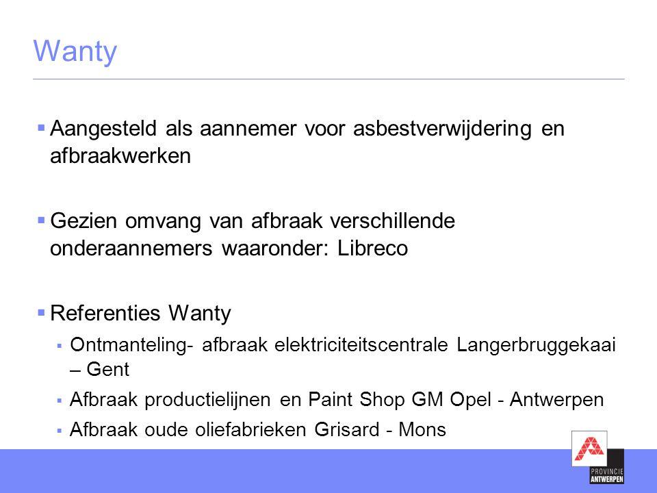 Wanty  Aangesteld als aannemer voor asbestverwijdering en afbraakwerken  Gezien omvang van afbraak verschillende onderaannemers waaronder: Libreco  Referenties Wanty  Ontmanteling- afbraak elektriciteitscentrale Langerbruggekaai – Gent  Afbraak productielijnen en Paint Shop GM Opel - Antwerpen  Afbraak oude oliefabrieken Grisard - Mons