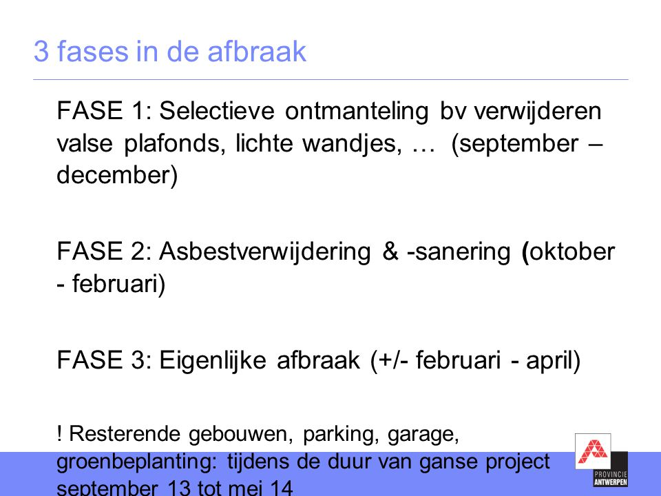 3 fases in de afbraak FASE 1: Selectieve ontmanteling bv verwijderen valse plafonds, lichte wandjes, … (september – december) FASE 2: Asbestverwijdering & -sanering (oktober - februari) FASE 3: Eigenlijke afbraak (+/- februari - april) .