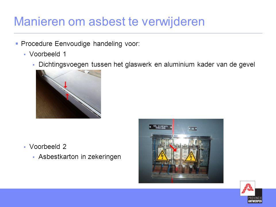 Manieren om asbest te verwijderen  Procedure Eenvoudige handeling voor:  Voorbeeld 1  Dichtingsvoegen tussen het glaswerk en aluminium kader van de gevel  Voorbeeld 2  Asbestkarton in zekeringen