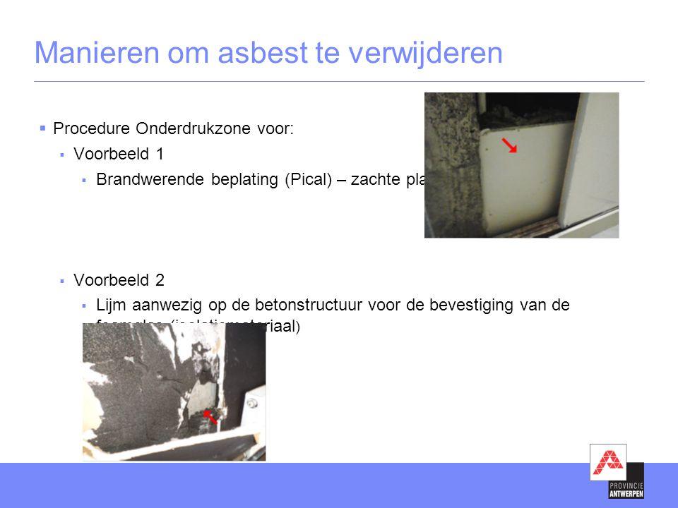 Manieren om asbest te verwijderen  Procedure Onderdrukzone voor:  Voorbeeld 1  Brandwerende beplating (Pical) – zachte plaat  Voorbeeld 2  Lijm aanwezig op de betonstructuur voor de bevestiging van de foamglas (isolatiemateriaal )