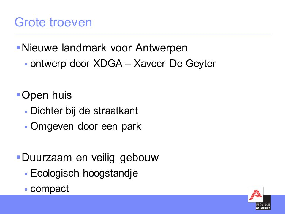 Grote troeven  Nieuwe landmark voor Antwerpen  ontwerp door XDGA – Xaveer De Geyter  Open huis  Dichter bij de straatkant  Omgeven door een park  Duurzaam en veilig gebouw  Ecologisch hoogstandje  compact
