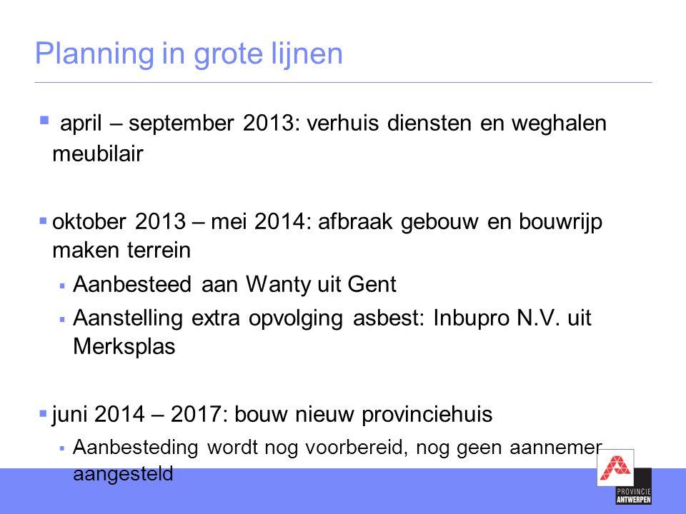 Planning in grote lijnen  april – september 2013: verhuis diensten en weghalen meubilair  oktober 2013 – mei 2014: afbraak gebouw en bouwrijp maken terrein  Aanbesteed aan Wanty uit Gent  Aanstelling extra opvolging asbest: Inbupro N.V.