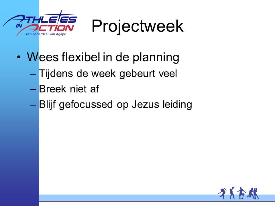 Projectweek Wees flexibel in de planning –Tijdens de week gebeurt veel –Breek niet af –Blijf gefocussed op Jezus leiding