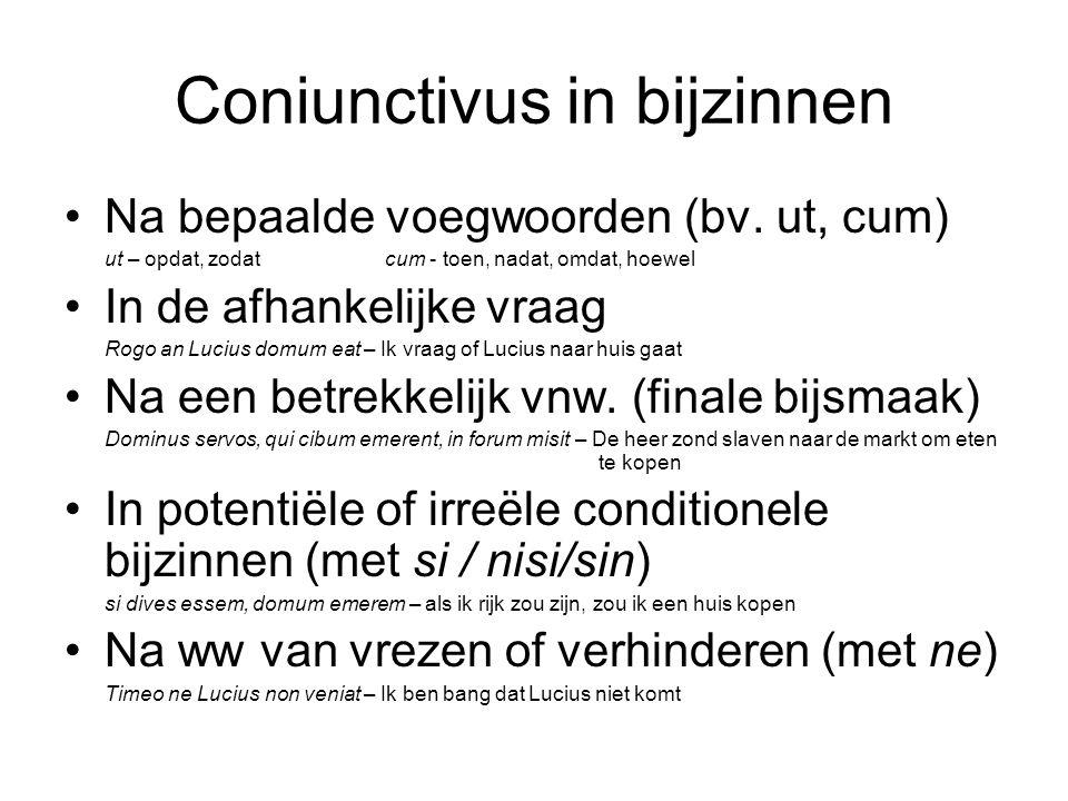 Coniunctivus in bijzinnen Na bepaalde voegwoorden (bv. ut, cum) ut – opdat, zodatcum - toen, nadat, omdat, hoewel In de afhankelijke vraag Rogo an Luc