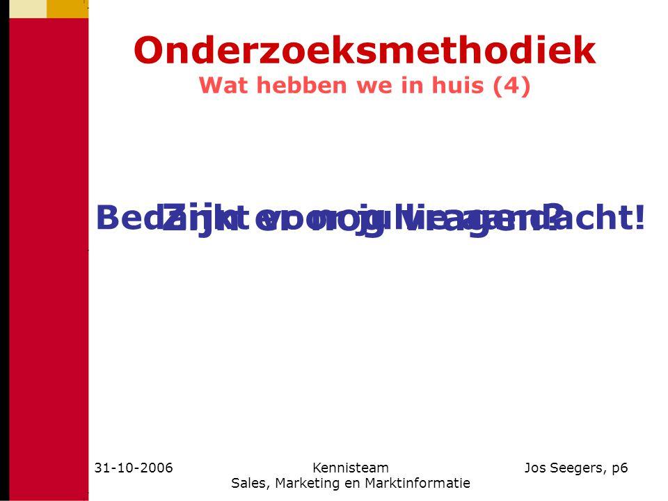 31-10-2006Kennisteam Sales, Marketing en Marktinformatie Jos Seegers, p6 Onderzoeksmethodiek Wat hebben we in huis (4) Zijn er nog vragen? Bedankt voo
