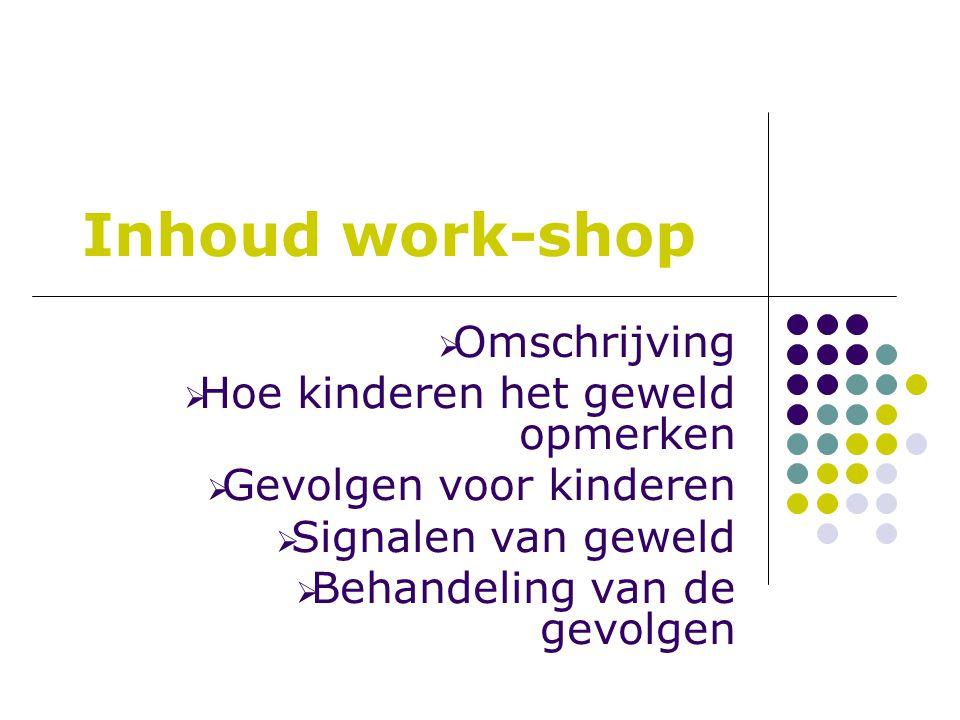 Inhoud work-shop  Omschrijving  Hoe kinderen het geweld opmerken  Gevolgen voor kinderen  Signalen van geweld  Behandeling van de gevolgen