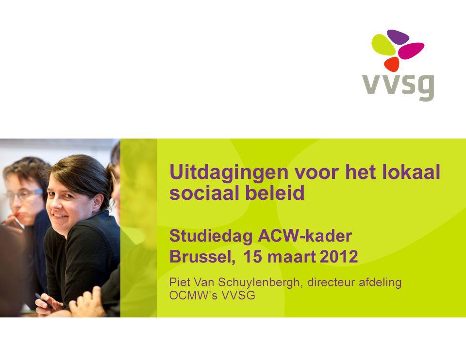 Uitdagingen voor het lokaal sociaal beleid Studiedag ACW-kader Brussel, 15 maart 2012 Piet Van Schuylenbergh, directeur afdeling OCMW's VVSG
